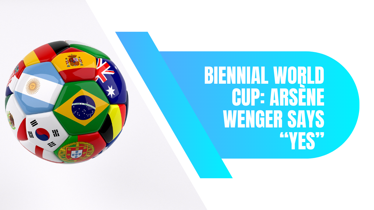 """Biennial World Cup: Arsène Wenger Says """"Yes"""""""